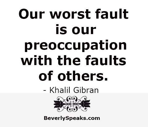Our worst fault is our preoccupation with the faults of others.